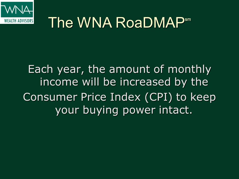 The WNA RoaDMAP sm Each year, the amount of monthly income will be increased by the Consumer Price Index (CPI) to keep your buying power intact.
