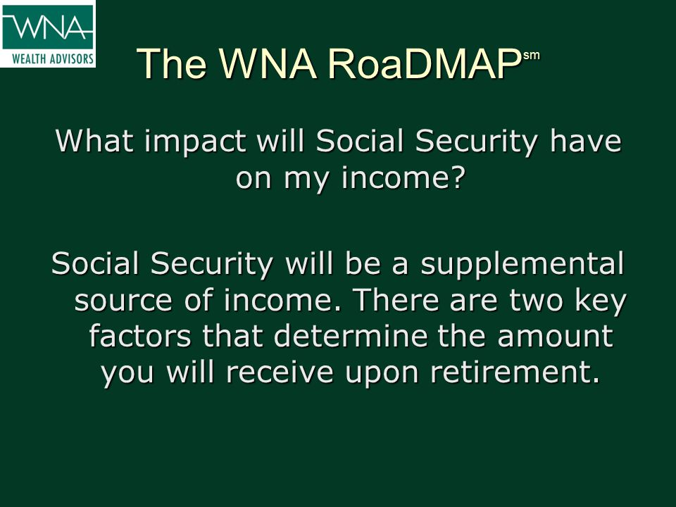 The WNA RoaDMAP sm What impact will Social Security have on my income? Social Security will be a supplemental source of income. There are two key fact