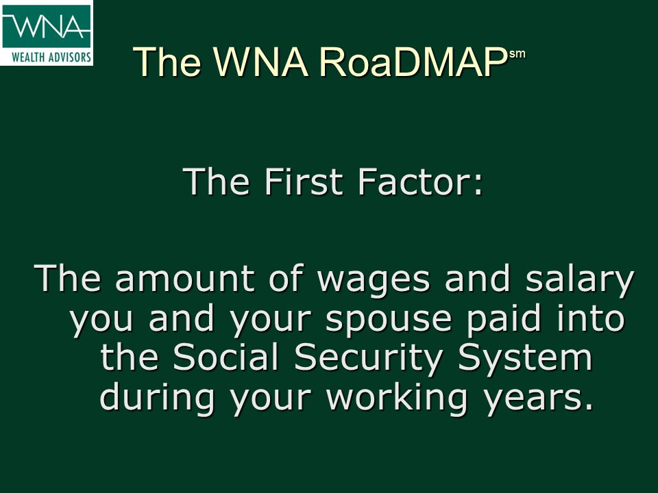 The WNA RoaDMAP sm The First Factor: The amount of wages and salary you and your spouse paid into the Social Security System during your working years
