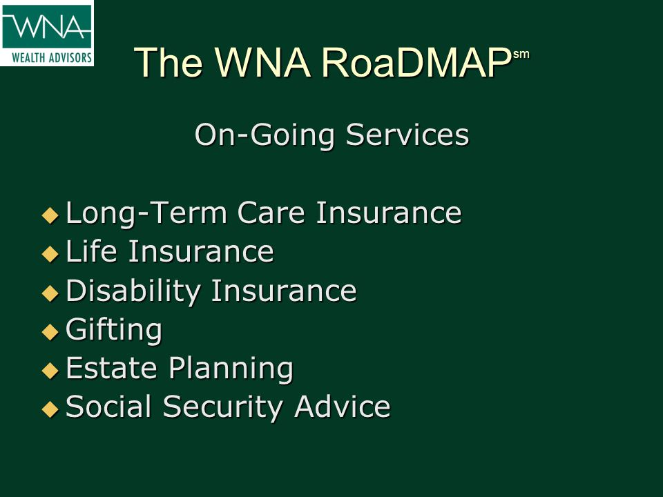 The WNA RoaDMAP sm On-Going Services  Long-Term Care Insurance  Life Insurance  Disability Insurance  Gifting  Estate Planning  Social Security