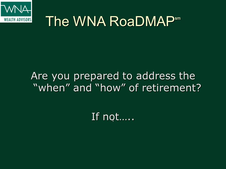 "The WNA RoaDMAP sm Are you prepared to address the ""when"" and ""how"" of retirement? If not….. I"
