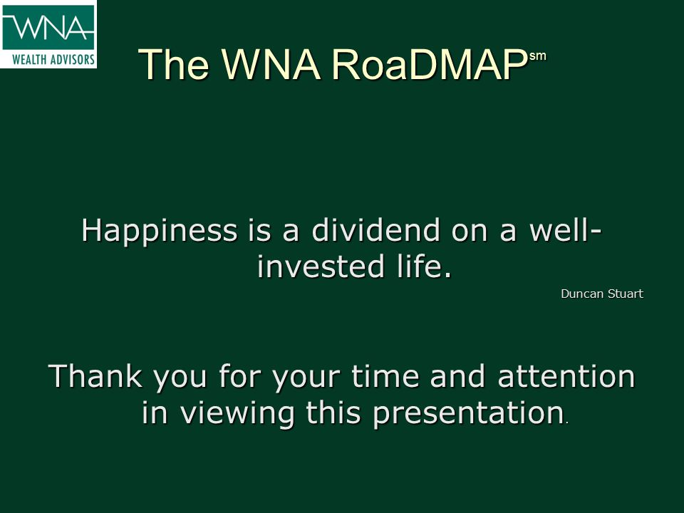 The WNA RoaDMAP sm Happiness is a dividend on a well- invested life. Duncan Stuart Thank you for your time and attention in viewing this presentation.