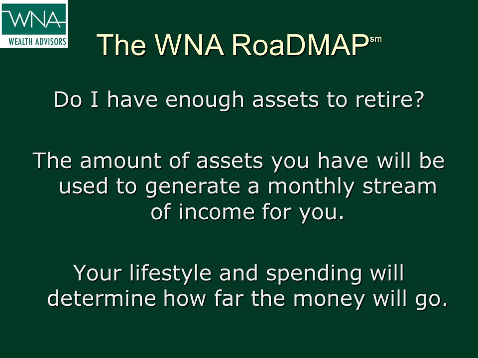 The WNA RoaDMAP sm Do I have enough assets to retire? The amount of assets you have will be used to generate a monthly stream of income for you. Your
