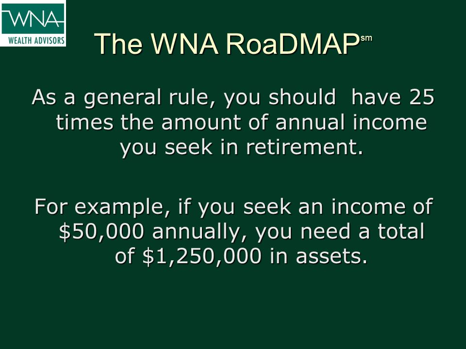 The WNA RoaDMAP sm As a general rule, you should have 25 times the amount of annual income you seek in retirement. For example, if you seek an income