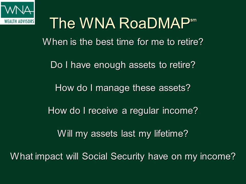The WNA RoaDMAP sm When is the best time for me to retire? Do I have enough assets to retire? How do I manage these assets? How do I receive a regular