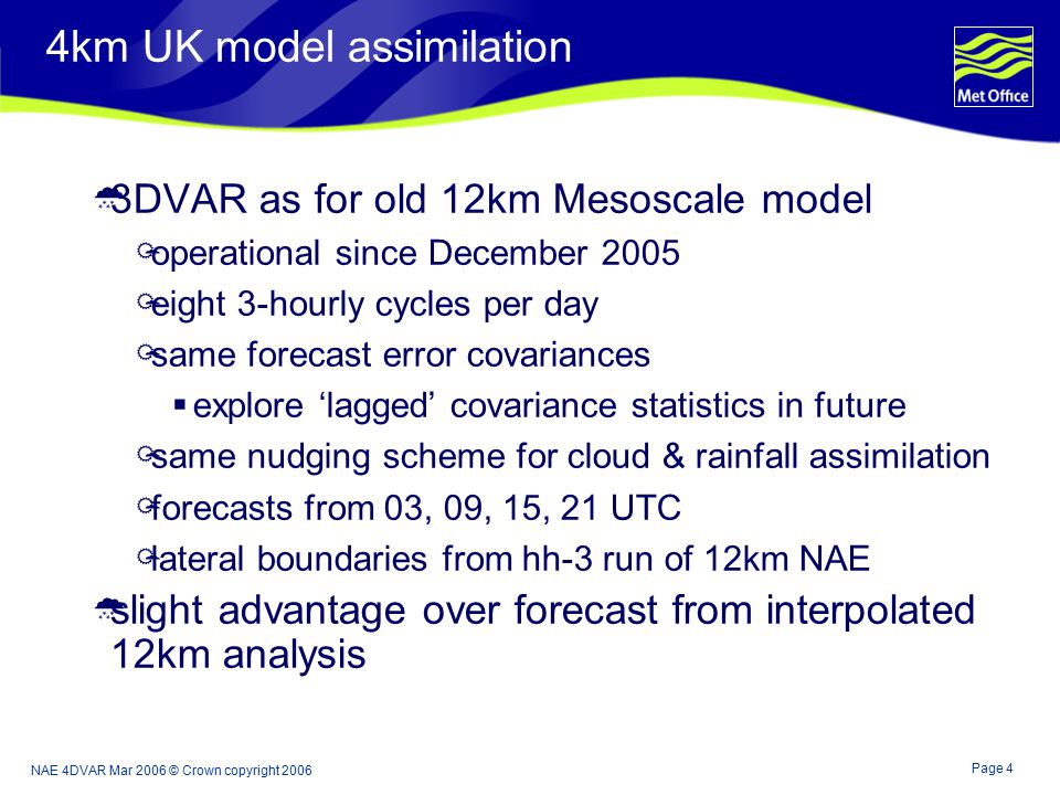 Page 4 NAE 4DVAR Mar 2006 © Crown copyright 2006 4km UK model assimilation  3DVAR as for old 12km Mesoscale model  operational since December 2005  eight 3-hourly cycles per day  same forecast error covariances  explore 'lagged' covariance statistics in future  same nudging scheme for cloud & rainfall assimilation  forecasts from 03, 09, 15, 21 UTC  lateral boundaries from hh-3 run of 12km NAE  slight advantage over forecast from interpolated 12km analysis