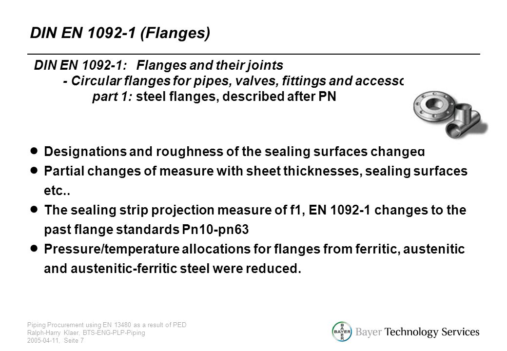 Piping Procurement using EN 13480 as a result of PED Ralph-Harry Klaer, BTS-ENG-PLP-Piping 2005-04-11, Seite 7 DIN EN 1092-1: Flanges and their joints
