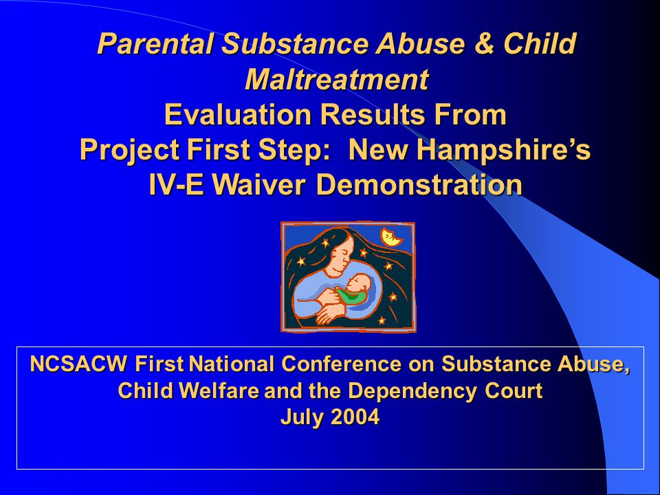 Parental Substance Abuse & Child Maltreatment Evaluation Results From Project First Step: New Hampshire's IV-E Waiver Demonstration NCSACW First Natio