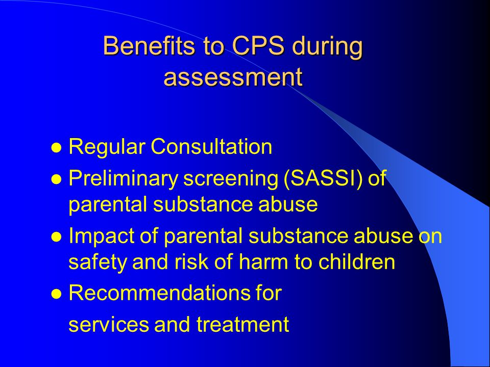 Benefits to CPS during assessment Regular Consultation Preliminary screening (SASSI) of parental substance abuse Impact of parental substance abuse on