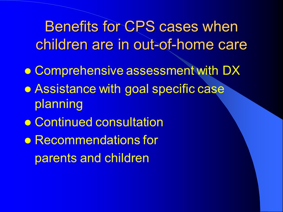 Benefits for CPS cases when children are in out-of-home care Comprehensive assessment with DX Assistance with goal specific case planning Continued co