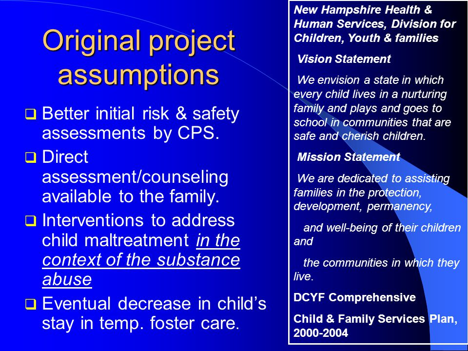 Original project assumptions  Better initial risk & safety assessments by CPS.  Direct assessment/counseling available to the family.  Intervention