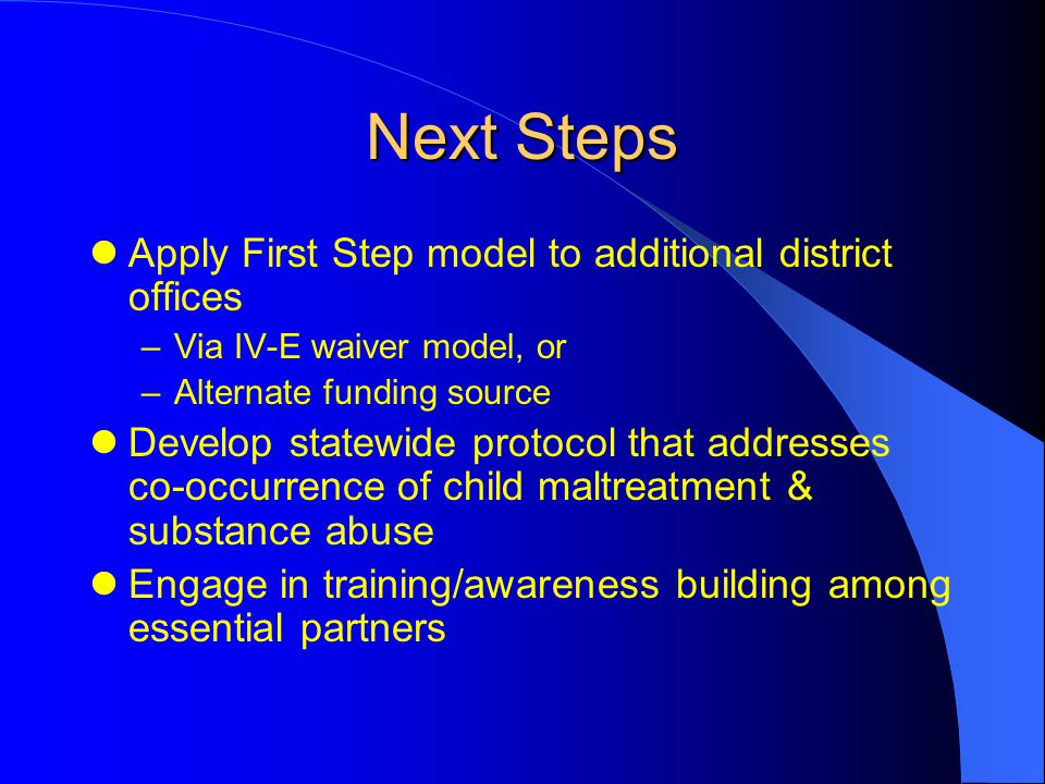 Next Steps Apply First Step model to additional district offices –Via IV-E waiver model, or –Alternate funding source Develop statewide protocol that