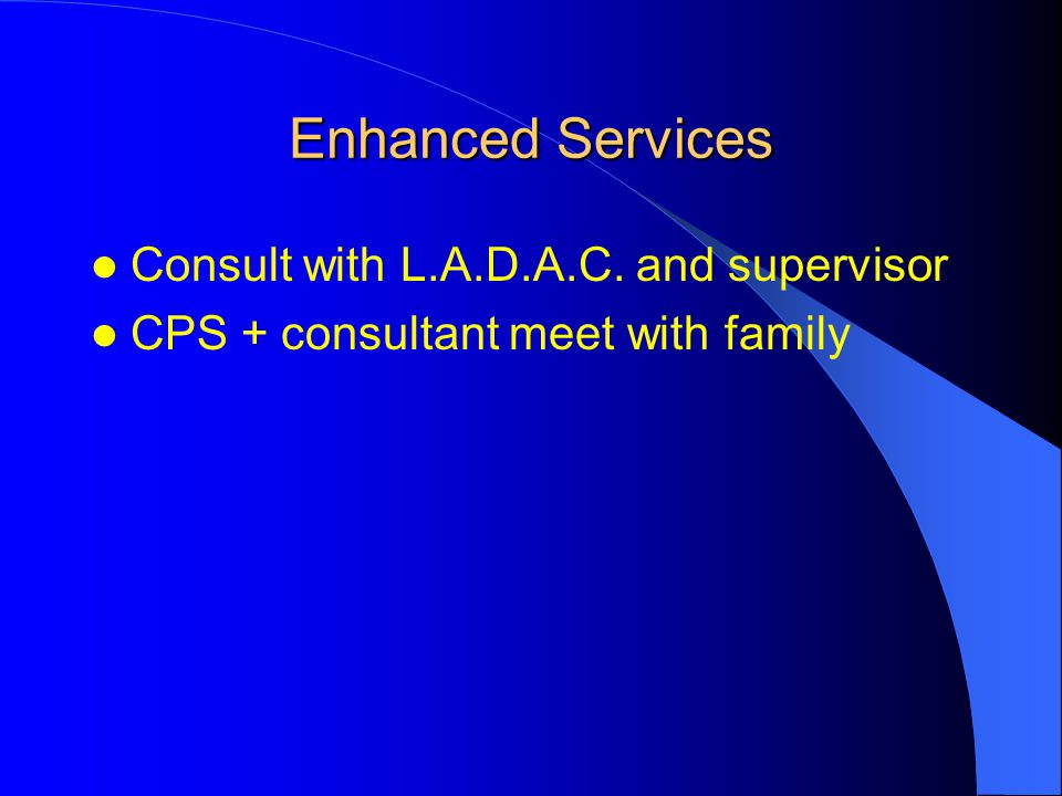 Enhanced Services Consult with L.A.D.A.C. and supervisor CPS + consultant meet with family