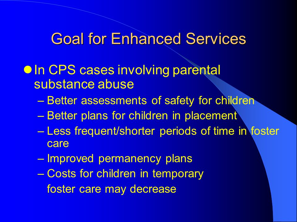 Goal for Enhanced Services In CPS cases involving parental substance abuse –Better assessments of safety for children –Better plans for children in pl