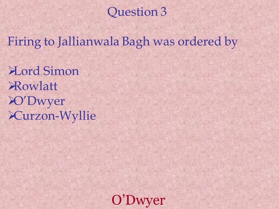 O'Dwyer Question 3 Firing to Jallianwala Bagh was ordered by  Lord Simon  Rowlatt  O'Dwyer  Curzon-Wyllie