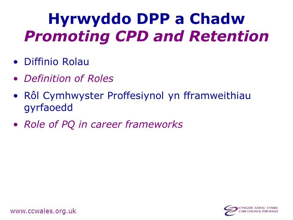 www.ccwales.org.uk Hyrwyddo DPP a Chadw Promoting CPD and Retention Diffinio Rolau Definition of Roles Rôl Cymhwyster Proffesiynol yn fframweithiau gy