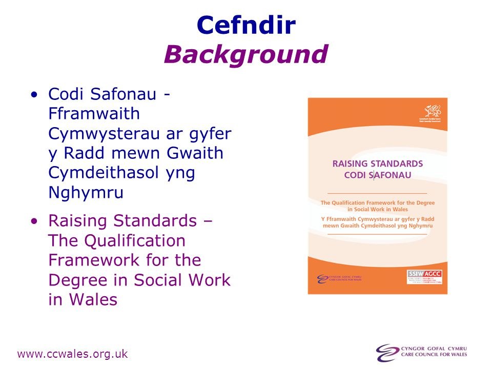 www.ccwales.org.uk Cefndir Background Codi Safonau - Fframwaith Cymwysterau ar gyfer y Radd mewn Gwaith Cymdeithasol yng Nghymru Raising Standards – The Qualification Framework for the Degree in Social Work in Wales