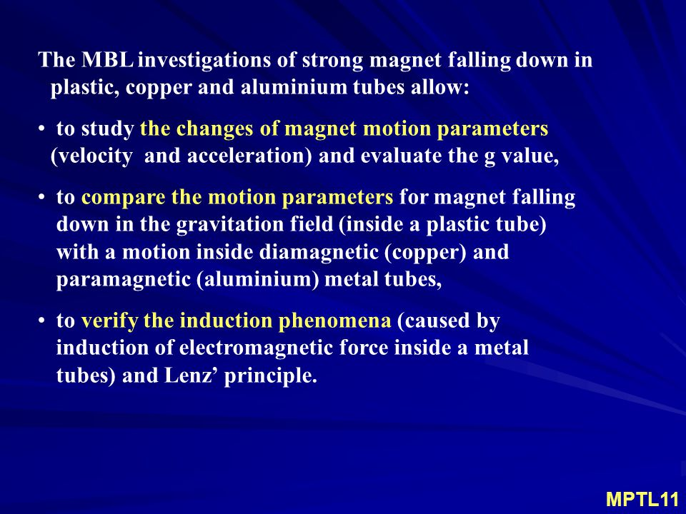 The MBL investigations of strong magnet falling down in plastic, copper and aluminium tubes allow: to study the changes of magnet motion parameters (velocity and acceleration) and evaluate the g value, to compare the motion parameters for magnet falling down in the gravitation field (inside a plastic tube) with a motion inside diamagnetic (copper) and paramagnetic (aluminium) metal tubes, to verify the induction phenomena (caused by induction of electromagnetic force inside a metal tubes) and Lenz' principle.