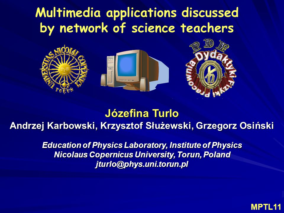 Multimedia applications discussed by network of science teachers Józefina Turlo Andrzej Karbowski, Krzysztof Służewski, Grzegorz Osiński Education of Physics Laboratory, Institute of Physics Nicolaus Copernicus University, Torun, Poland jturlo@phys.uni.torun.pl MPTL11