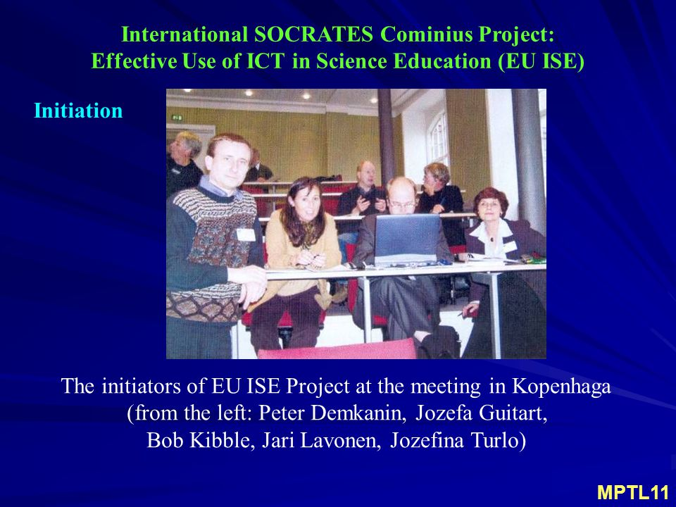 International SOCRATES Cominius Project: Effective Use of ICT in Science Education (EU ISE) Initiation The initiators of EU ISE Project at the meeting in Kopenhaga (from the left: Peter Demkanin, Jozefa Guitart, Bob Kibble, Jari Lavonen, Jozefina Turlo) MPTL11