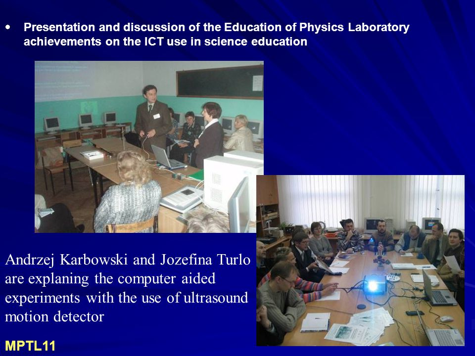  Presentation and discussion of the Education of Physics Laboratory achievements on the ICT use in science education Andrzej Karbowski and Jozefina Turlo are explaning the computer aided experiments with the use of ultrasound motion detector MPTL11