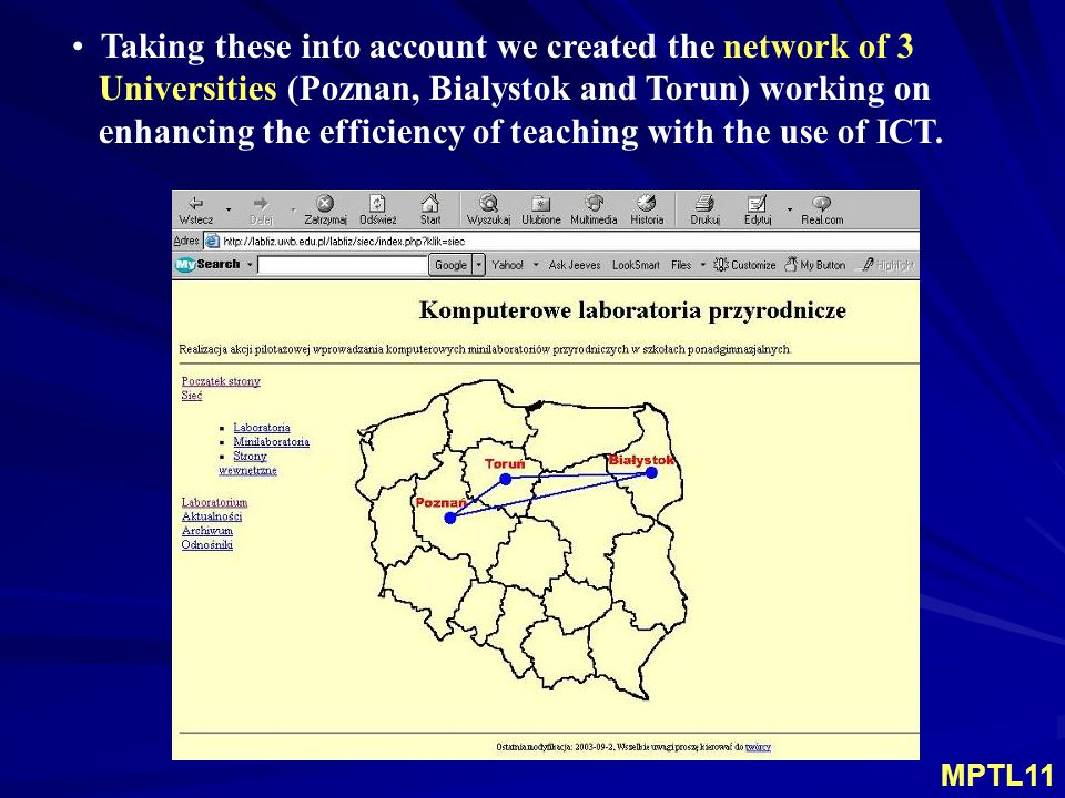 Structure of the Multimedia Mini - Laboratories Network each university collaborates with the group of 10 – 15 science teachers (physics, chemistry and biology), the effectiveness of methods and tools in process of science teaching and learning is quite well documented in the literature (for example: Rogers, Pinto, Pecori, Sassi, Frost, Lavonen, Demkanin, Mioduszewska, Ellermeijer, Turlo et al.), teachers are elaborating the examples of ICT methods and tools applied to science teaching and learning, the results of their work are discussed and applied by other teachers within the network.