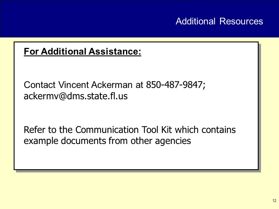 12 Additional Resources For Additional Assistance: Contact Vincent Ackerman at 850-487-9847; ackermv@dms.state.fl.us Refer to the Communication Tool Kit which contains example documents from other agencies