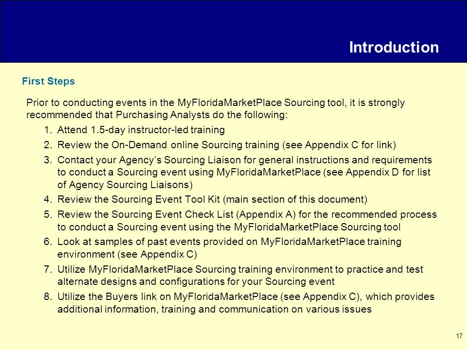 17 Prior to conducting events in the MyFloridaMarketPlace Sourcing tool, it is strongly recommended that Purchasing Analysts do the following: 1.Attend 1.5-day instructor-led training 2.Review the On-Demand online Sourcing training (see Appendix C for link) 3.Contact your Agency's Sourcing Liaison for general instructions and requirements to conduct a Sourcing event using MyFloridaMarketPlace (see Appendix D for list of Agency Sourcing Liaisons) 4.Review the Sourcing Event Tool Kit (main section of this document) 5.Review the Sourcing Event Check List (Appendix A) for the recommended process to conduct a Sourcing event using the MyFloridaMarketPlace Sourcing tool 6.Look at samples of past events provided on MyFloridaMarketPlace training environment (see Appendix C) 7.Utilize MyFloridaMarketPlace Sourcing training environment to practice and test alternate designs and configurations for your Sourcing event 8.Utilize the Buyers link on MyFloridaMarketPlace (see Appendix C), which provides additional information, training and communication on various issues First Steps Introduction