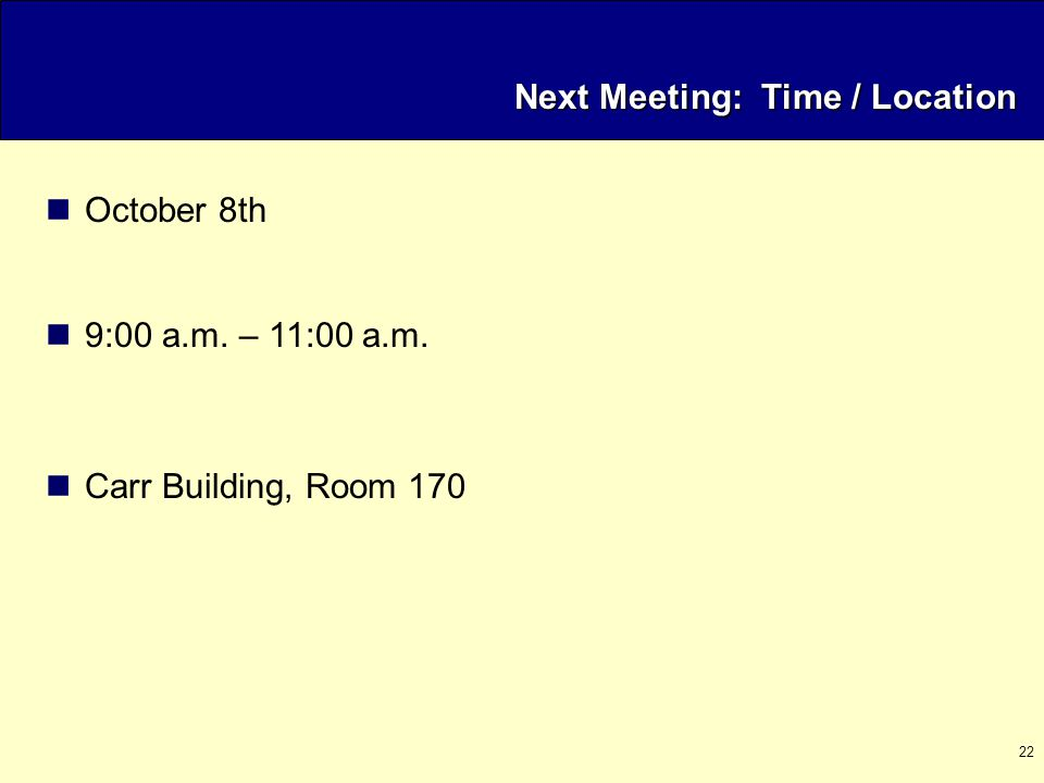 22 Next Meeting: Time / Location October 8th 9:00 a.m. – 11:00 a.m. Carr Building, Room 170
