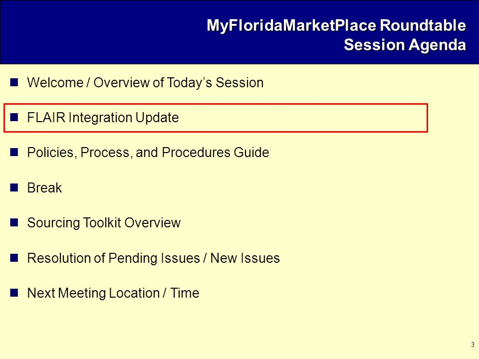 3 Welcome / Overview of Today's Session FLAIR Integration Update Policies, Process, and Procedures Guide Break Sourcing Toolkit Overview Resolution of Pending Issues / New Issues Next Meeting Location / Time MyFloridaMarketPlace Roundtable Session Agenda