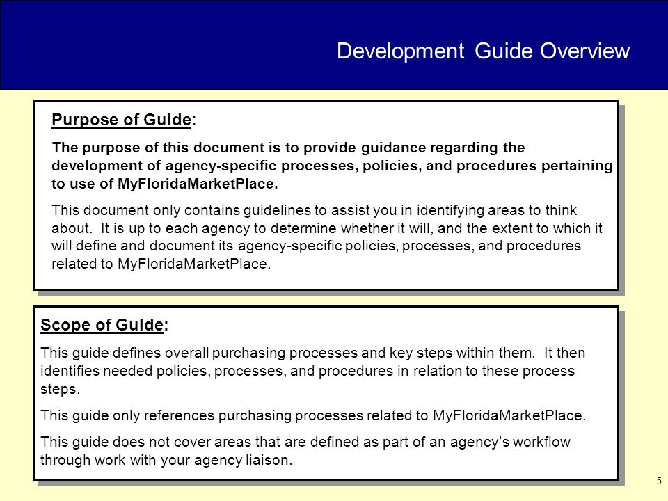 5 Purpose of Guide: The purpose of this document is to provide guidance regarding the development of agency-specific processes, policies, and procedures pertaining to use of MyFloridaMarketPlace.