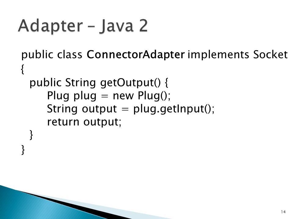 public class ConnectorAdapter implements Socket { public String getOutput() { Plug plug = new Plug(); String output = plug.getInput(); return output; } } 14