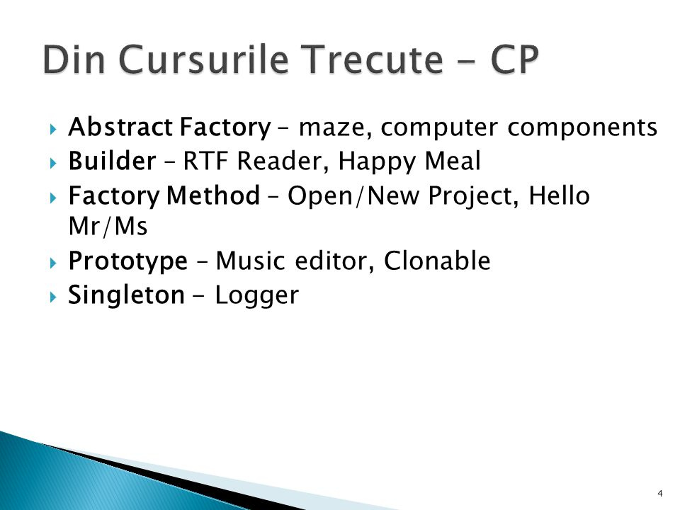  Abstract Factory – maze, computer components  Builder – RTF Reader, Happy Meal  Factory Method – Open/New Project, Hello Mr/Ms  Prototype – Music editor, Clonable  Singleton - Logger 4