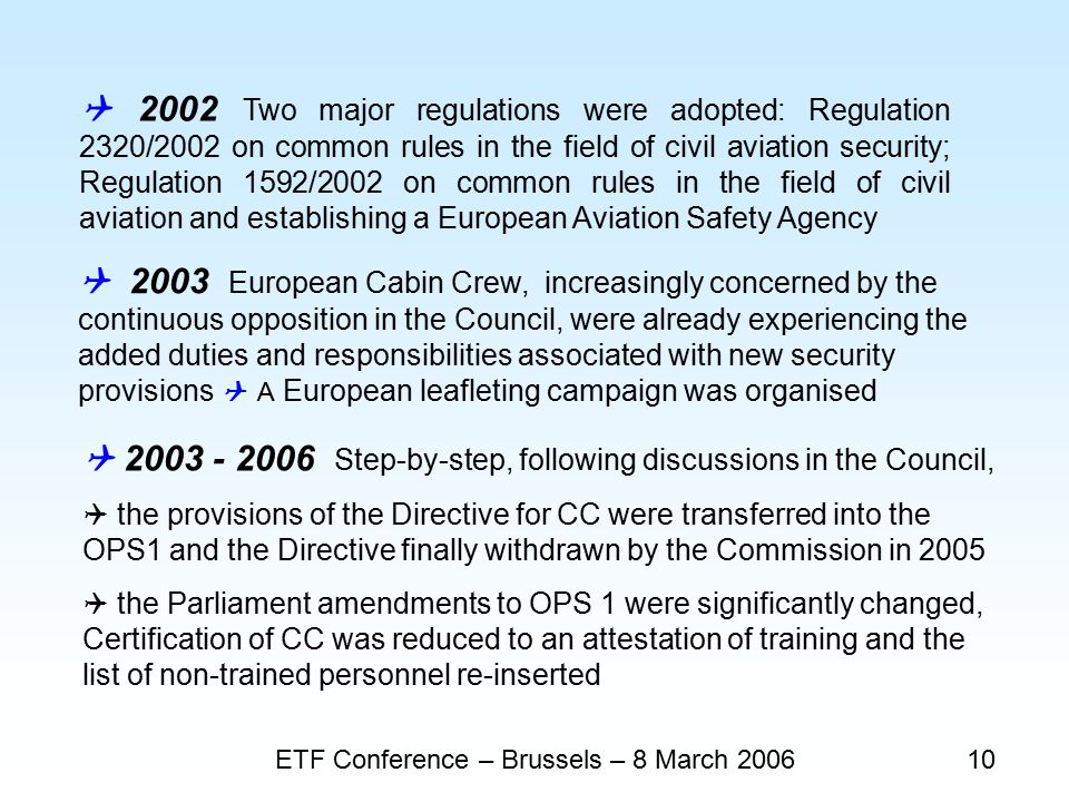 ETF Conference – Brussels – 8 March 200610  2002 Two major regulations were adopted: Regulation 2320/2002 on common rules in the field of civil aviation security; Regulation 1592/2002 on common rules in the field of civil aviation and establishing a European Aviation Safety Agency  2003 European Cabin Crew, increasingly concerned by the continuous opposition in the Council, were already experiencing the added duties and responsibilities associated with new security provisions  A European leafleting campaign was organised  2003 - 2006 Step-by-step, following discussions in the Council,  the provisions of the Directive for CC were transferred into the OPS1 and the Directive finally withdrawn by the Commission in 2005  the Parliament amendments to OPS 1 were significantly changed, Certification of CC was reduced to an attestation of training and the list of non-trained personnel re-inserted