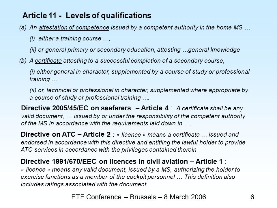 ETF Conference – Brussels – 8 March 20066 Article 11 - Levels of qualifications Directive on ATC – Article 2 : « licence » means a certificate … issued and endorsed in accordance with this directive and entitling the lawful holder to provide ATC services in accordance with the privileges contained therein Directive 2005/45/EC on seafarers – Article 4 : A certificate shall be any valid document, … issued by or under the responsibility of the competent authority of the MS in accordance with the requirements laid down in ….