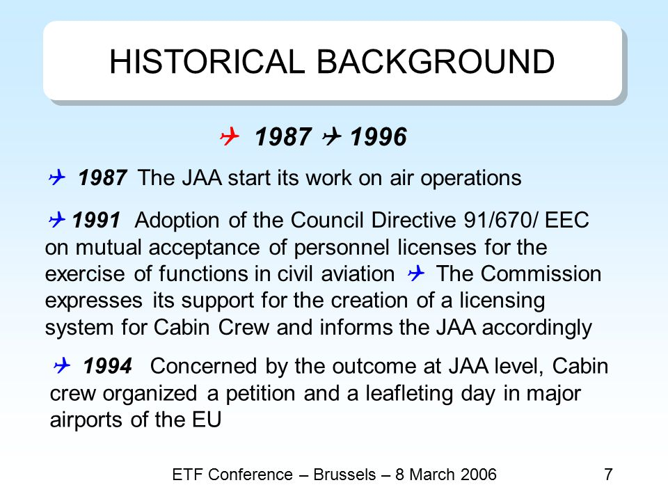ETF Conference – Brussels – 8 March 20068  1995 Publication of the first version of JAR OPS 1  1996 ETF Round Table on Cabin Crew in Brussels - Large audience - Presentation of a comparative study on national regulations for CC the basis for the professional certification of cabin crew under the responsibility of the competent Authority with the mutual recognition by all Member States the recognition of the qualifications and competence of the individual cabin crew member independently from the airline employer for improved safety standards, and facilitated professional mobility  1997 Proposal for a Council Directive on safety requirements and attestation of professional competence for Cabin Crew in Civil Aviation