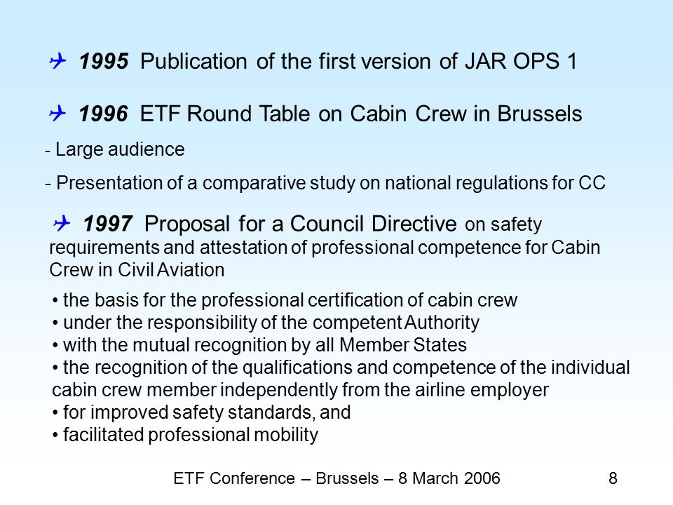 ETF Conference – Brussels – 8 March 20068  1995 Publication of the first version of JAR OPS 1  1996 ETF Round Table on Cabin Crew in Brussels - Large audience - Presentation of a comparative study on national regulations for CC the basis for the professional certification of cabin crew under the responsibility of the competent Authority with the mutual recognition by all Member States the recognition of the qualifications and competence of the individual cabin crew member independently from the airline employer for improved safety standards, and facilitated professional mobility  1997 Proposal for a Council Directive on safety requirements and attestation of professional competence for Cabin Crew in Civil Aviation