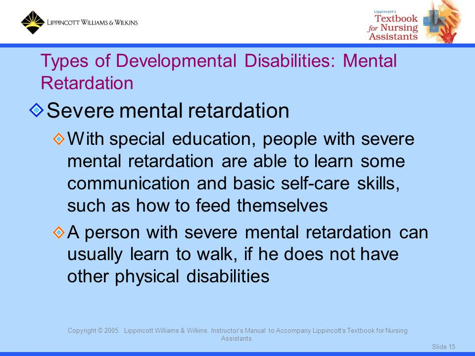 Slide 15 Copyright © 2005. Lippincott Williams & Wilkins. Instructor's Manual to Accompany Lippincott's Textbook for Nursing Assistants. Severe mental