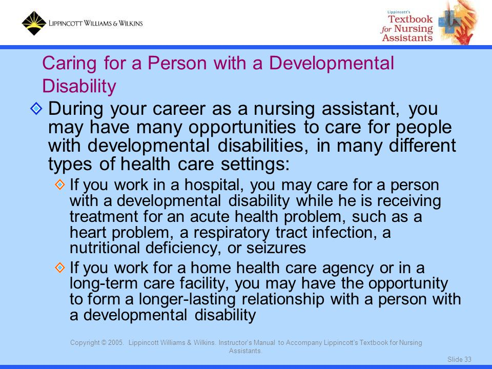 Slide 33 Copyright © 2005. Lippincott Williams & Wilkins. Instructor's Manual to Accompany Lippincott's Textbook for Nursing Assistants. During your c