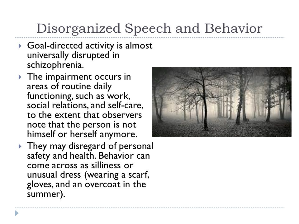 Disorganized Speech and Behavior  Goal-directed activity is almost universally disrupted in schizophrenia.