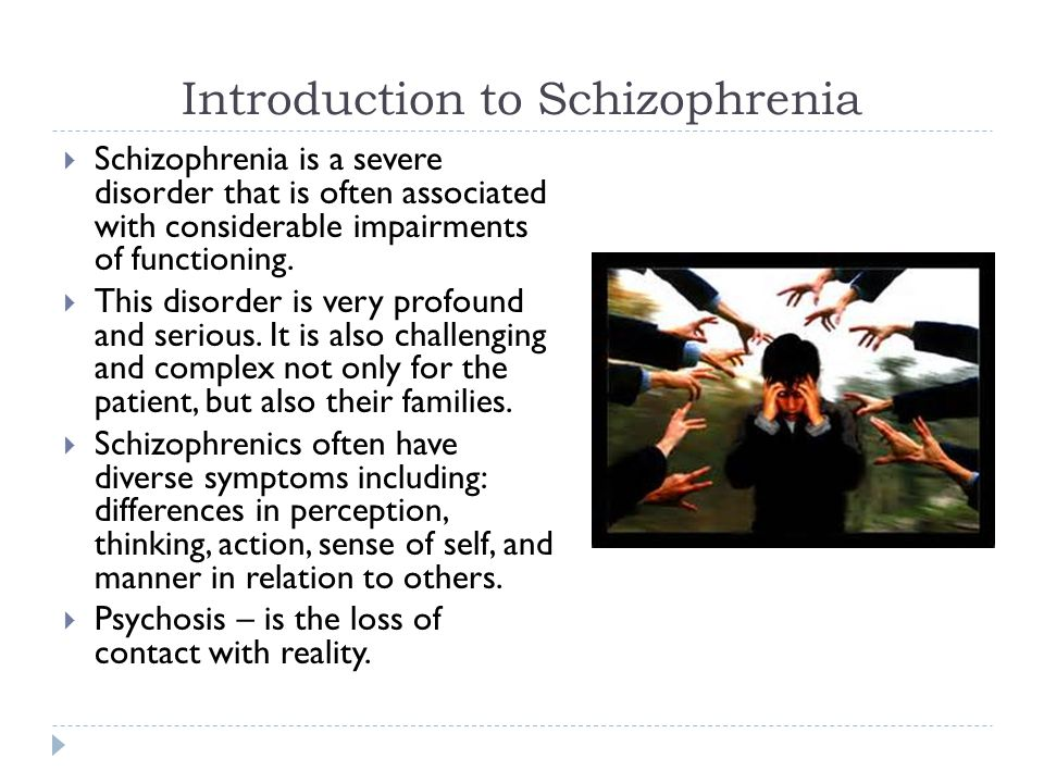 Introduction to Schizophrenia  Schizophrenia is a severe disorder that is often associated with considerable impairments of functioning.