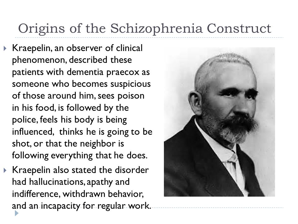 Origins of the Schizophrenia Construct  Kraepelin, an observer of clinical phenomenon, described these patients with dementia praecox as someone who becomes suspicious of those around him, sees poison in his food, is followed by the police, feels his body is being influenced, thinks he is going to be shot, or that the neighbor is following everything that he does.