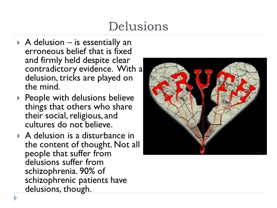 Delusions  A delusion – is essentially an erroneous belief that is fixed and firmly held despite clear contradictory evidence.
