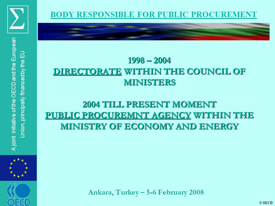 © OECD A joint initiative of the OECD and the European Union, principally financed by the EU Ankara, Turkey – 5-6 February 2008 BODY RESPONSIBLE FOR PUBLIC PROCUREMENT 1998 – 2004 DIRECTORATE WITHIN THE COUNCIL OF MINISTERS 2004 TILL PRESENT MOMENT PUBLIC PROCUREMNT AGENCY WITHIN THE MINISTRY OF ECONOMY AND ENERGY