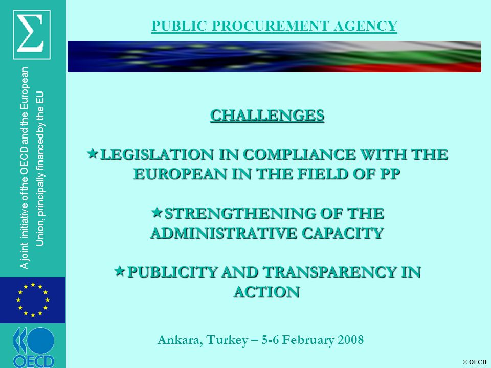 © OECD A joint initiative of the OECD and the European Union, principally financed by the EU Ankara, Turkey – 5-6 February 2008 PUBLIC PROCUREMENT AGENCY CHALLENGES  LEGISLATION IN COMPLIANCE WITH THE EUROPEAN IN THE FIELD OF PP  STRENGTHENING OF THE ADMINISTRATIVE CAPACITY  PUBLICITY AND TRANSPARENCY IN ACTION