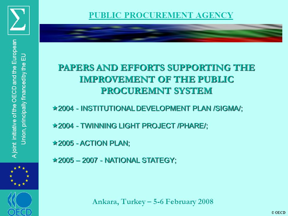 © OECD A joint initiative of the OECD and the European Union, principally financed by the EU Ankara, Turkey – 5-6 February 2008 PUBLIC PROCUREMENT AGENCY PAPERS AND EFFORTS SUPPORTING THE IMPROVEMENT OF THE PUBLIC PROCUREMNT SYSTEM  2004 - INSTITUTIONAL DEVELOPMENT PLAN /SIGMA/;  2004 - TWINNING LIGHT PROJECT /PHARE/;  2005 - ACTION PLAN;  2005 – 2007 - NATIONAL STATEGY;
