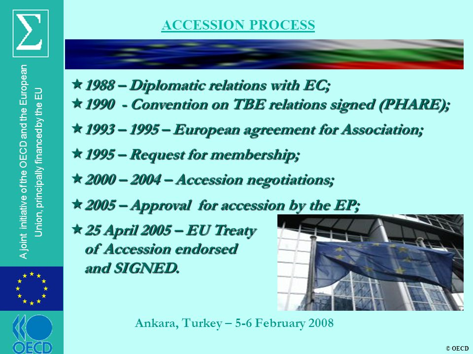 © OECD A joint initiative of the OECD and the European Union, principally financed by the EU Ankara, Turkey – 5-6 February 2008 ACCESSION PROCESS  1988 – Diplomatic relations with EC;  1990 - Convention on TBE relations signed (PHARE);  1993 – 1995 – European agreement for Association;  1995 – Request for membership;  2000 – 2004 – Accession negotiations;  2005 – Approval for accession by the EP;  25 April 2005 – EU Treaty of Accession endorsed and SIGNED.
