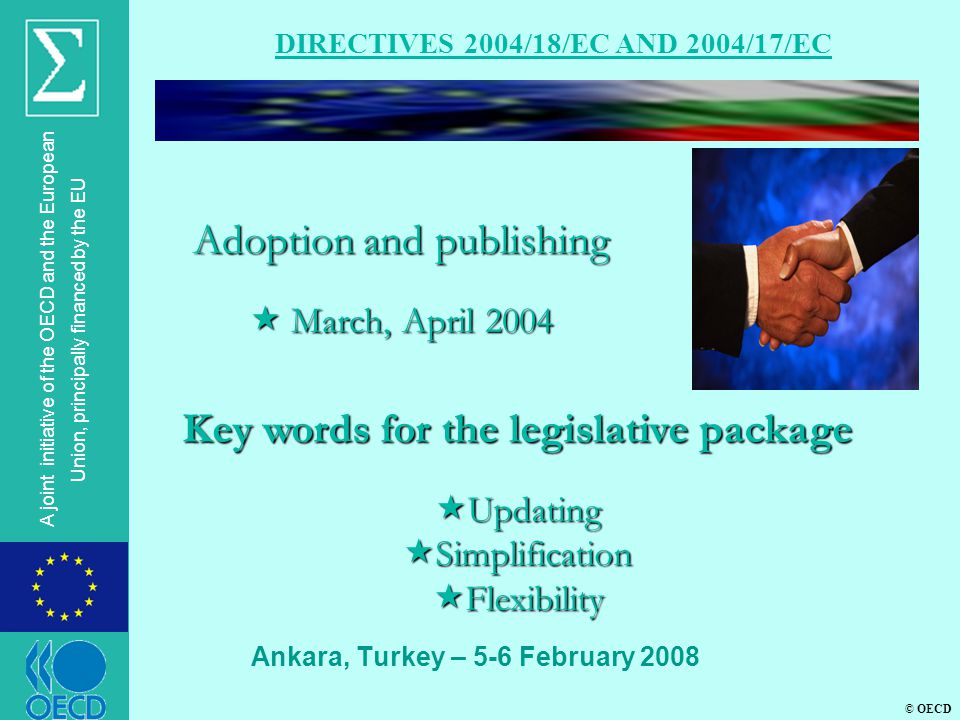 © OECD A joint initiative of the OECD and the European Union, principally financed by the EU Ankara, Turkey – 5-6 February 2008 DIRECTIVES 2004/18/EC AND 2004/17/EC Adoption and publishing  March, April 2004 Key words for the legislative package  Updating  Simplification  Flexibility