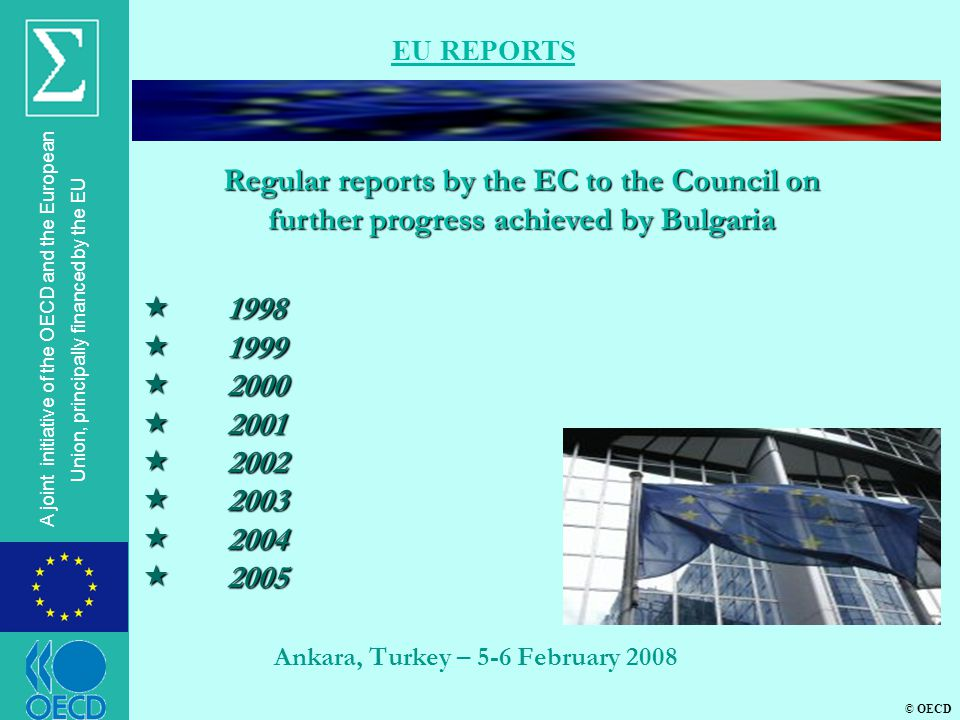 © OECD A joint initiative of the OECD and the European Union, principally financed by the EU Ankara, Turkey – 5-6 February 2008 EU REPORTS  1998  1999  2000  2001  2002  2003  2004  2005 Regular reports by the EC to the Council on further progress achieved by Bulgaria