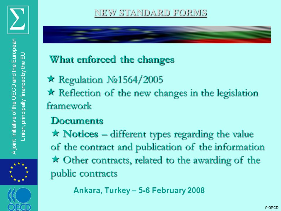 © OECD A joint initiative of the OECD and the European Union, principally financed by the EU Ankara, Turkey – 5-6 February 2008 NEW STANDARD FORMS What enforced the changes What enforced the changes  Regulation №1564/2005  Reflection of the new changes in the legislation framework Documents  Notices – different types regarding the value of the contract and publication of the information  Other contracts, related to the awarding of the public contracts